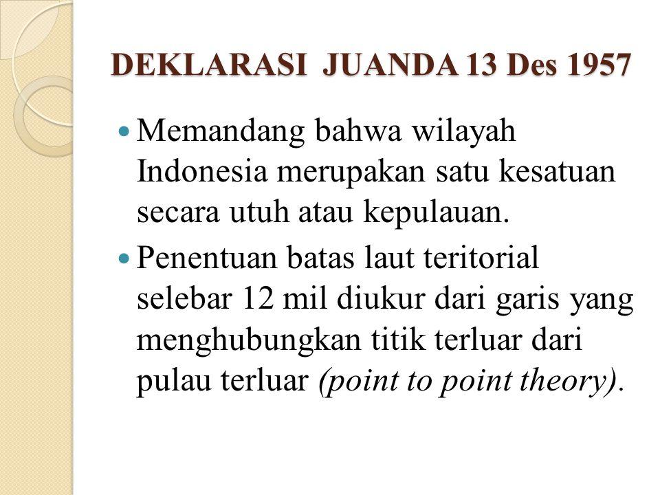 DEKLARASI JUANDA 13 Des 1957 Memandang bahwa wilayah Indonesia merupakan satu kesatuan secara utuh atau kepulauan.