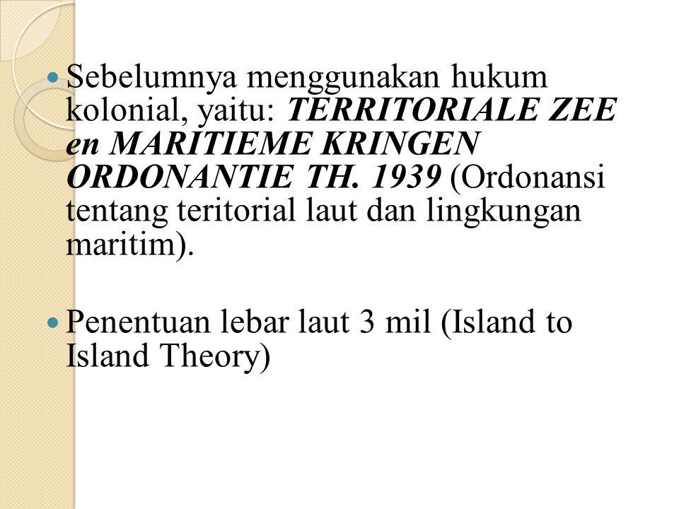 Sebelumnya menggunakan hukum kolonial, yaitu: TERRITORIALE ZEE en MARITIEME KRINGEN ORDONANTIE TH. 1939 (Ordonansi tentang teritorial laut dan lingkungan maritim).