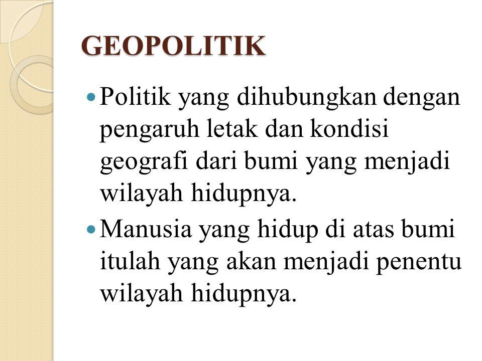GEOPOLITIK Politik yang dihubungkan dengan pengaruh letak dan kondisi geografi dari bumi yang menjadi wilayah hidupnya.