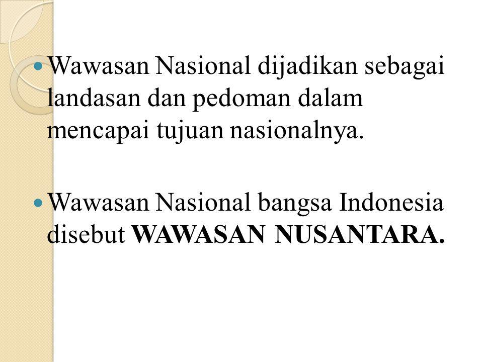 Wawasan Nasional dijadikan sebagai landasan dan pedoman dalam mencapai tujuan nasionalnya.