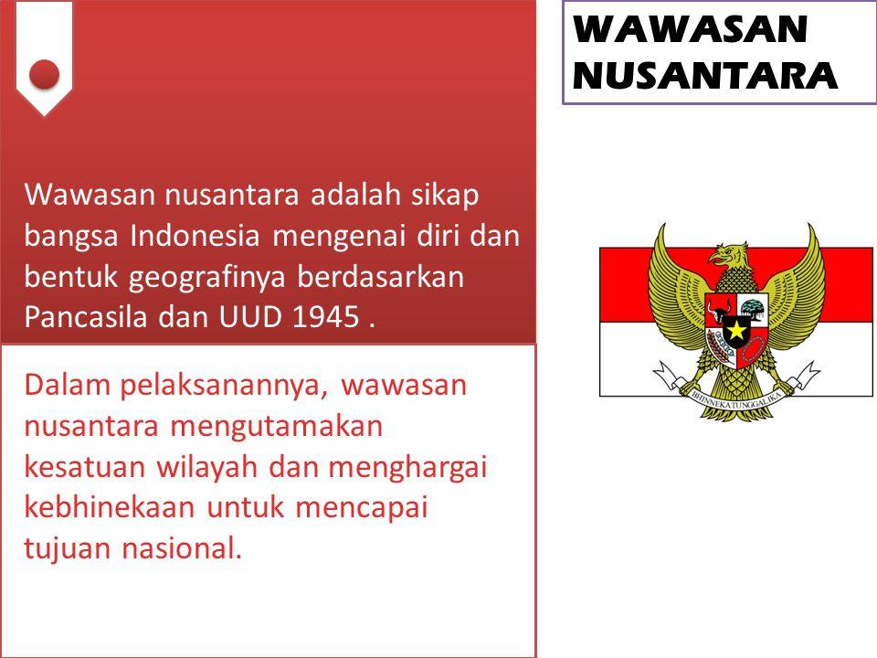 WAWASAN NUSANTARA Wawasan nusantara adalah sikap bangsa Indonesia mengenai diri dan bentuk geografinya berdasarkan Pancasila dan UUD 1945 .