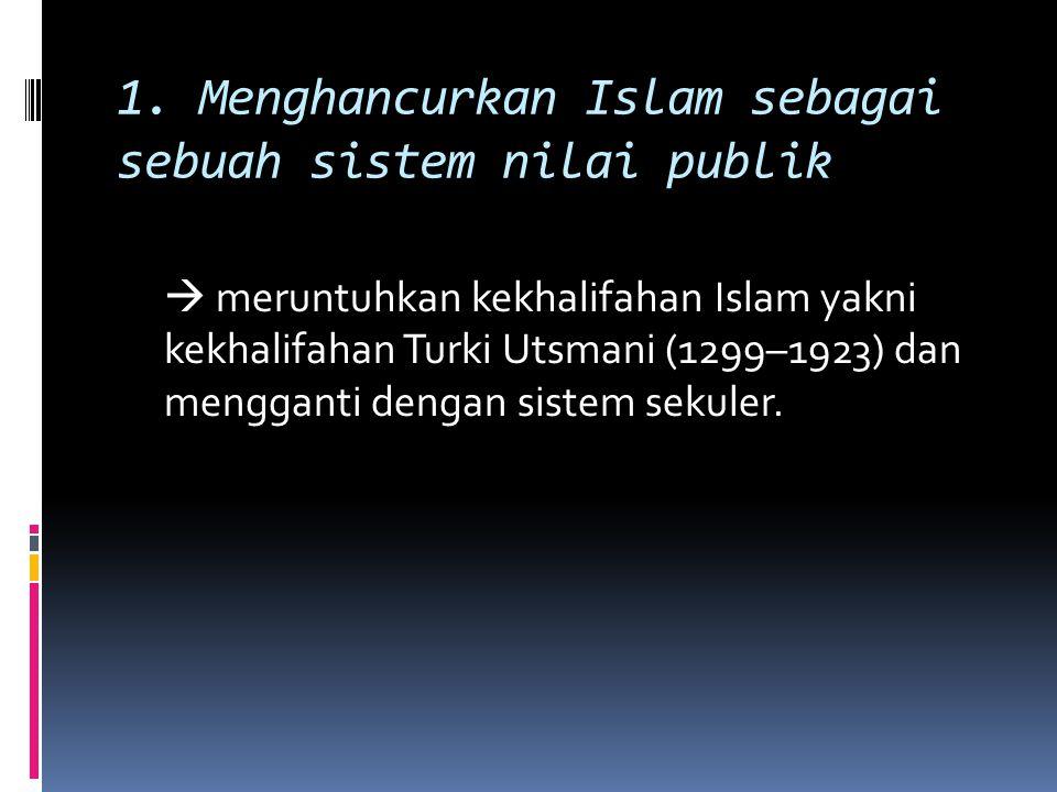 1. Menghancurkan Islam sebagai sebuah sistem nilai publik