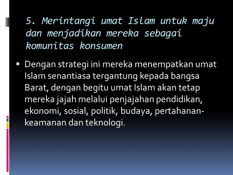 5. Merintangi umat Islam untuk maju dan menjadikan mereka sebagai komunitas konsumen