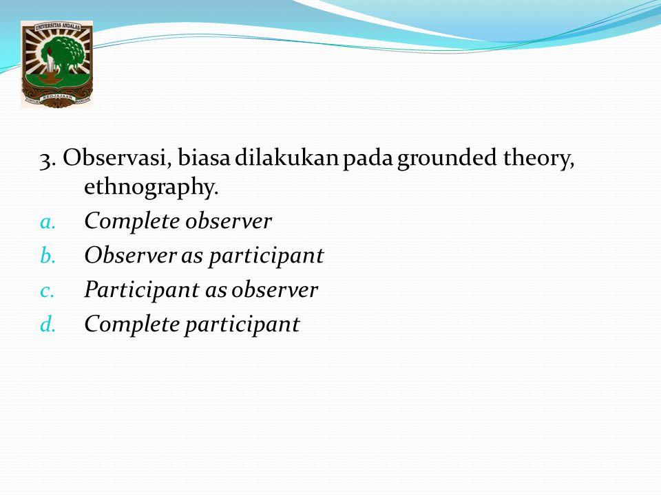 3. Observasi, biasa dilakukan pada grounded theory, ethnography.