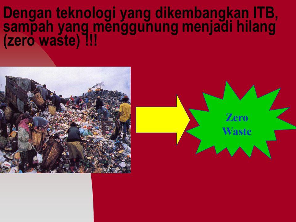 Dengan teknologi yang dikembangkan ITB, sampah yang menggunung menjadi hilang (zero waste) !!!