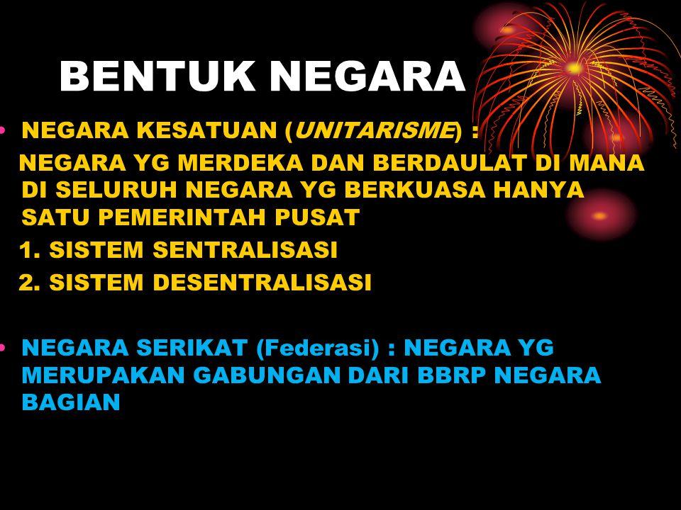BENTUK NEGARA NEGARA KESATUAN (UNITARISME) :