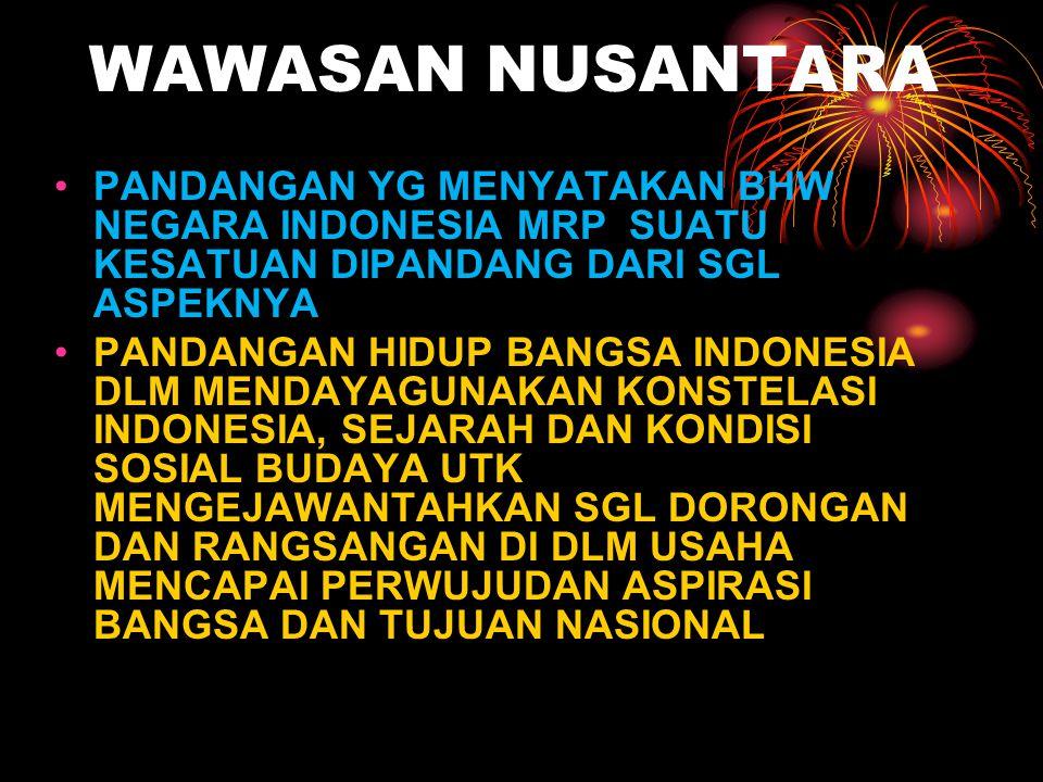 WAWASAN NUSANTARA PANDANGAN YG MENYATAKAN BHW NEGARA INDONESIA MRP SUATU KESATUAN DIPANDANG DARI SGL ASPEKNYA.