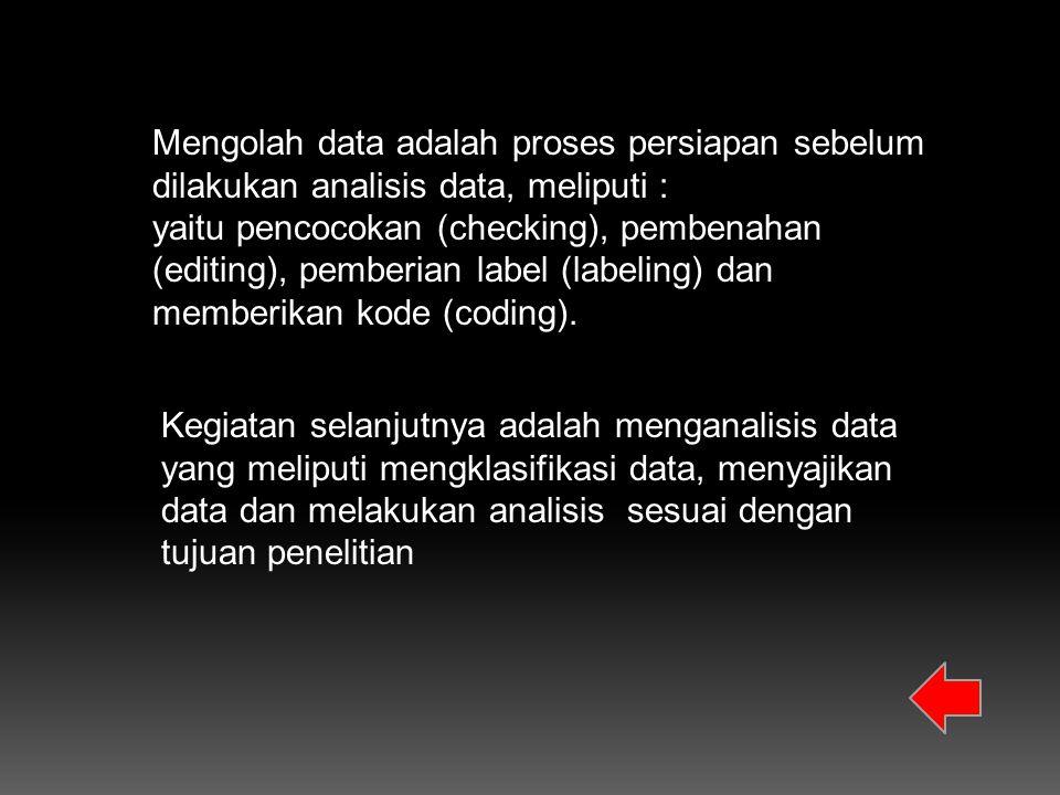 Mengolah data adalah proses persiapan sebelum dilakukan analisis data, meliputi :