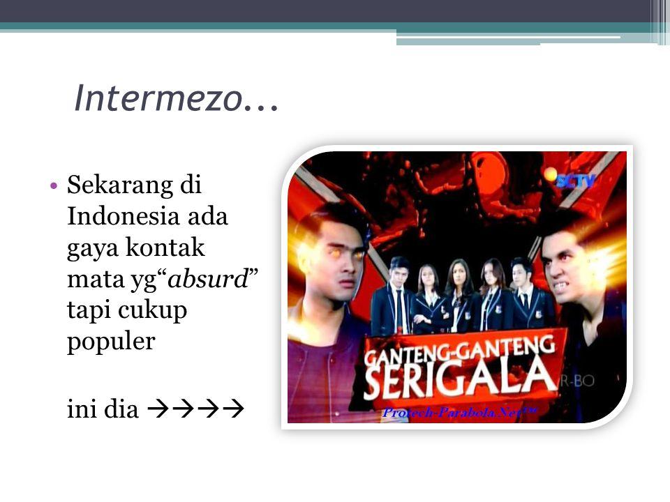 Intermezo... Sekarang di Indonesia ada gaya kontak mata yg absurd tapi cukup populer.