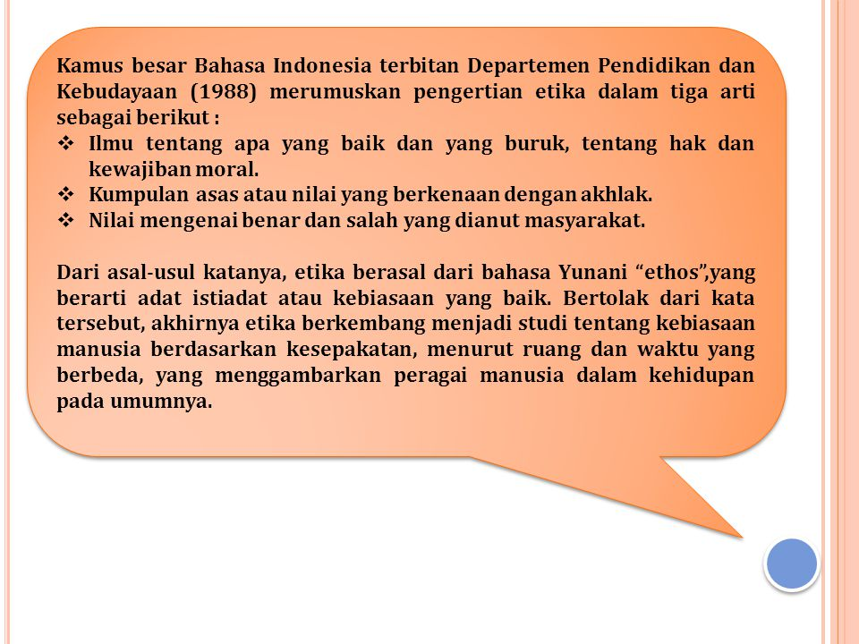 Kamus besar Bahasa Indonesia terbitan Departemen Pendidikan dan Kebudayaan (1988) merumuskan pengertian etika dalam tiga arti sebagai berikut :