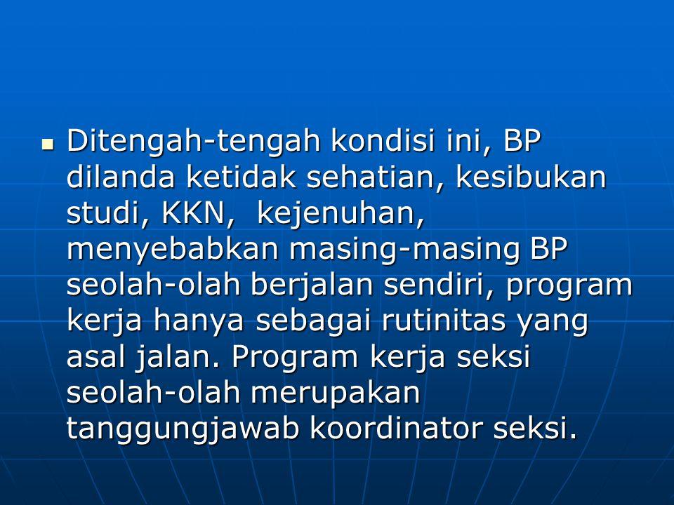Ditengah-tengah kondisi ini, BP dilanda ketidak sehatian, kesibukan studi, KKN, kejenuhan, menyebabkan masing-masing BP seolah-olah berjalan sendiri, program kerja hanya sebagai rutinitas yang asal jalan.