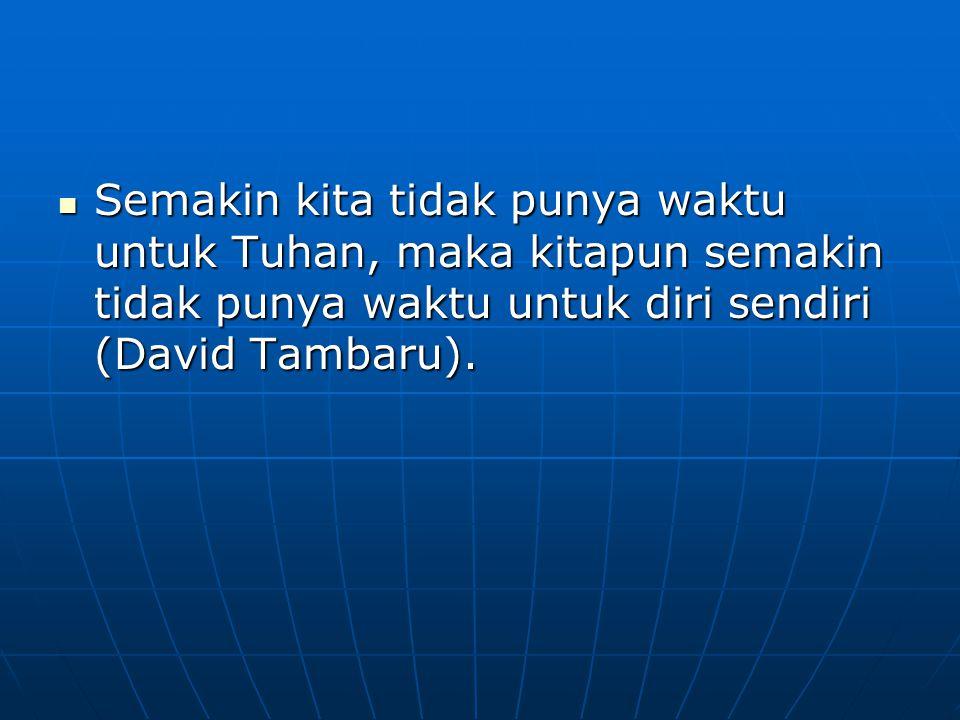 Semakin kita tidak punya waktu untuk Tuhan, maka kitapun semakin tidak punya waktu untuk diri sendiri (David Tambaru).