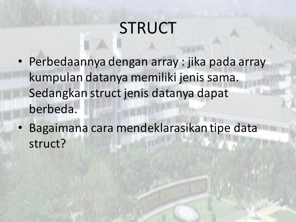 STRUCT Perbedaannya dengan array : jika pada array kumpulan datanya memiliki jenis sama. Sedangkan struct jenis datanya dapat berbeda.