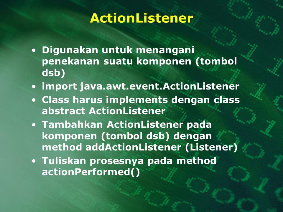 ActionListener Digunakan untuk menangani penekanan suatu komponen (tombol dsb) import java.awt.event.ActionListener.