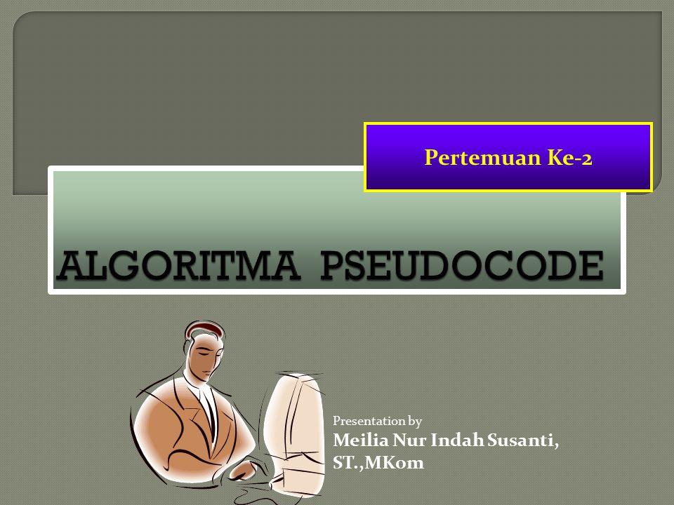 ALGORITMA PSEUDOCODE Pertemuan Ke-2 Meilia Nur Indah Susanti, ST.,MKom