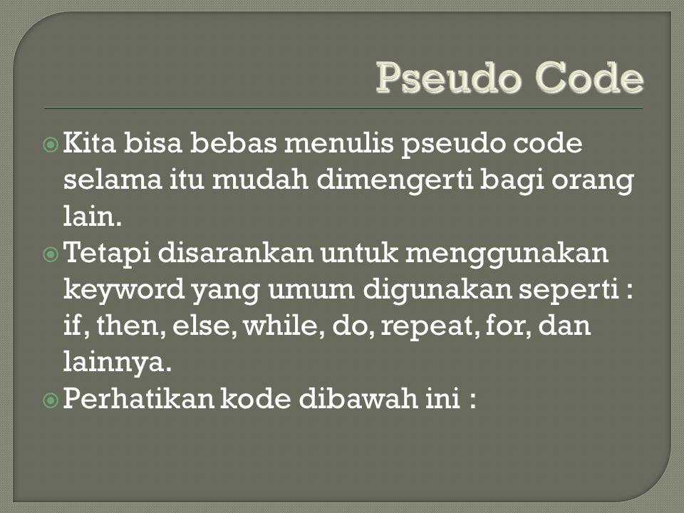 Pseudo Code Kita bisa bebas menulis pseudo code selama itu mudah dimengerti bagi orang lain.