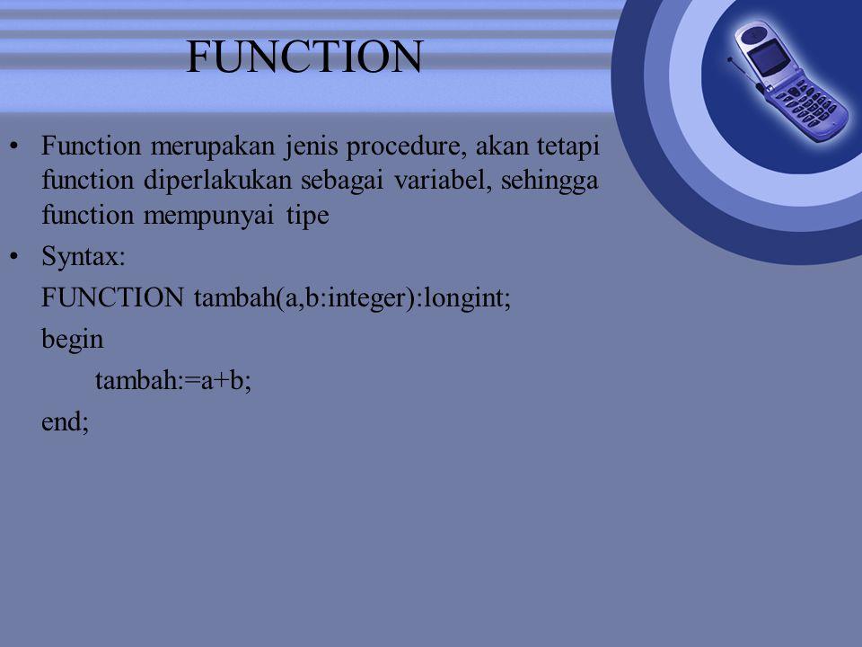 FUNCTION Function merupakan jenis procedure, akan tetapi function diperlakukan sebagai variabel, sehingga function mempunyai tipe.