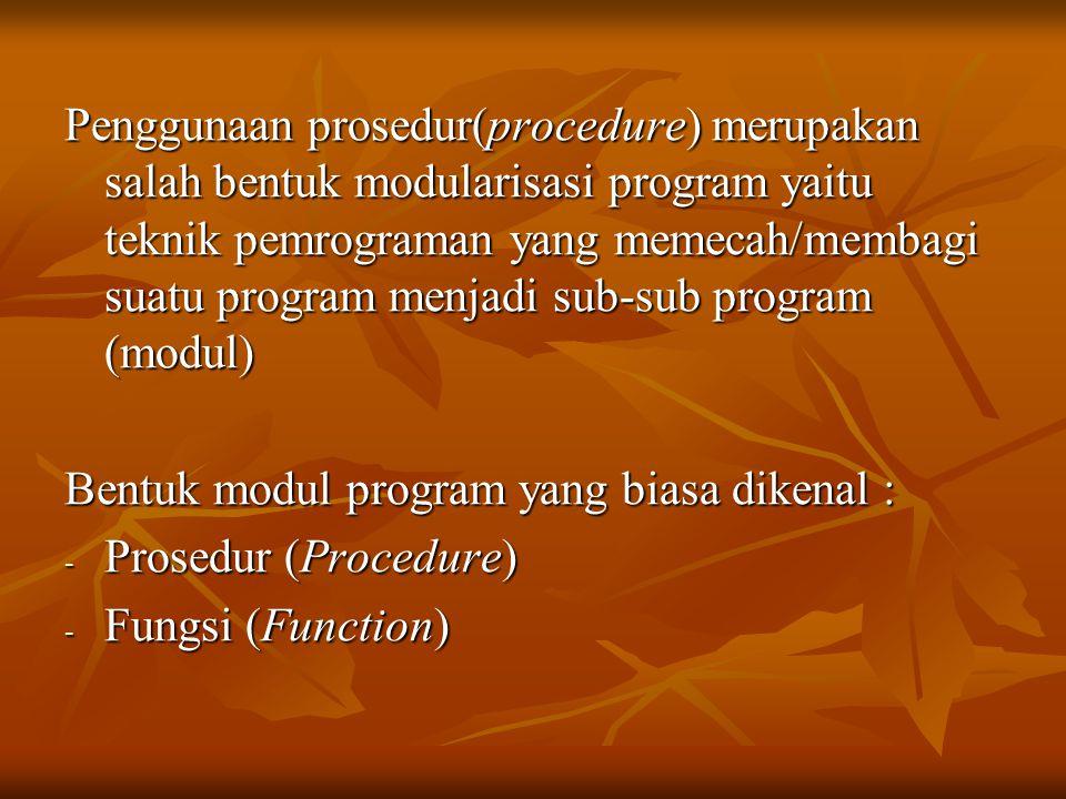Penggunaan prosedur(procedure) merupakan salah bentuk modularisasi program yaitu teknik pemrograman yang memecah/membagi suatu program menjadi sub-sub program (modul)