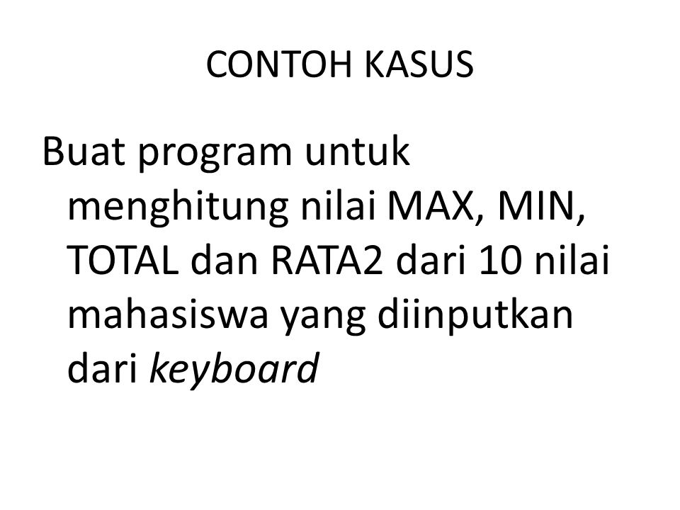 CONTOH KASUS Buat program untuk menghitung nilai MAX, MIN, TOTAL dan RATA2 dari 10 nilai mahasiswa yang diinputkan dari keyboard.