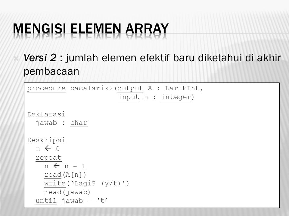 Mengisi Elemen Array Versi 2 : jumlah elemen efektif baru diketahui di akhir pembacaan. procedure bacalarik2(output A : LarikInt,
