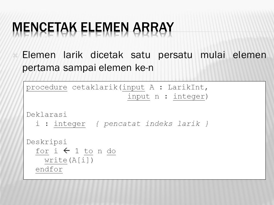 Mencetak Elemen Array Elemen larik dicetak satu persatu mulai elemen pertama sampai elemen ke-n. procedure cetaklarik(input A : LarikInt,