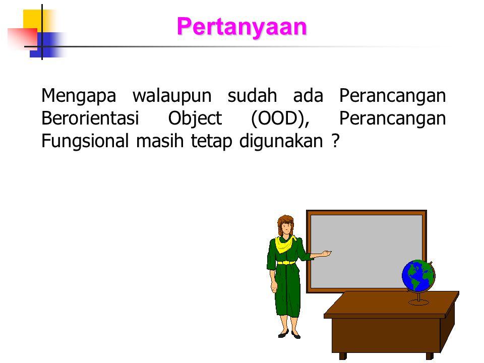 Pertanyaan Mengapa walaupun sudah ada Perancangan Berorientasi Object (OOD), Perancangan Fungsional masih tetap digunakan