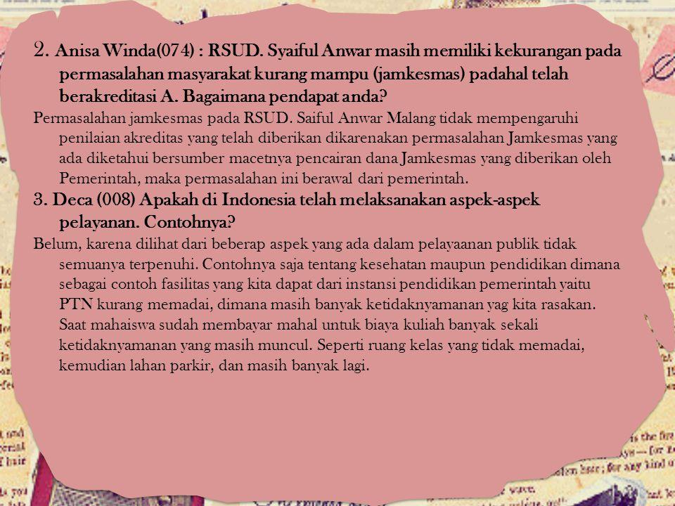 2. Anisa Winda(074) : RSUD. Syaiful Anwar masih memiliki kekurangan pada permasalahan masyarakat kurang mampu (jamkesmas) padahal telah berakreditasi A. Bagaimana pendapat anda