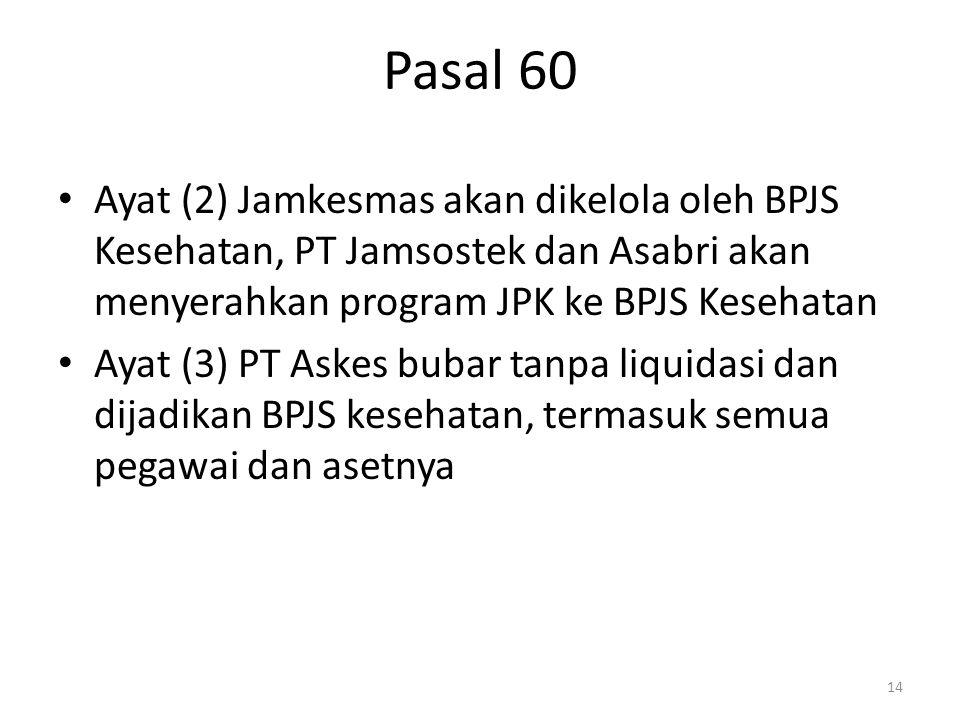 Pasal 60 Ayat (2) Jamkesmas akan dikelola oleh BPJS Kesehatan, PT Jamsostek dan Asabri akan menyerahkan program JPK ke BPJS Kesehatan.