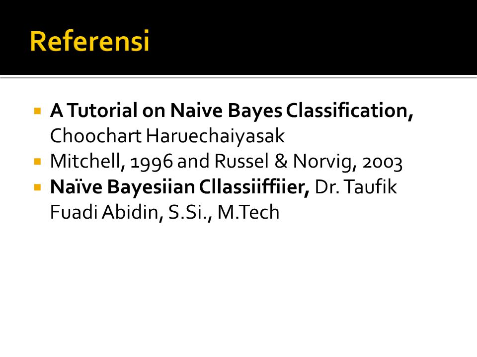 Referensi A Tutorial on Naive Bayes Classification, Choochart Haruechaiyasak. Mitchell, 1996 and Russel & Norvig, 2003.