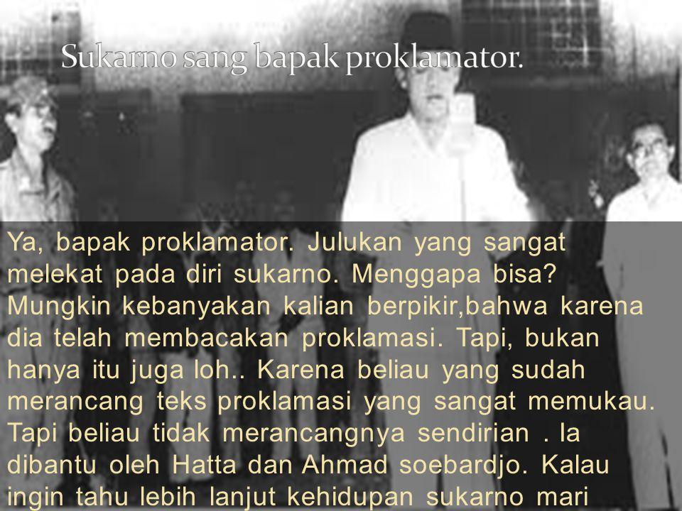 Sukarno sang bapak proklamator.