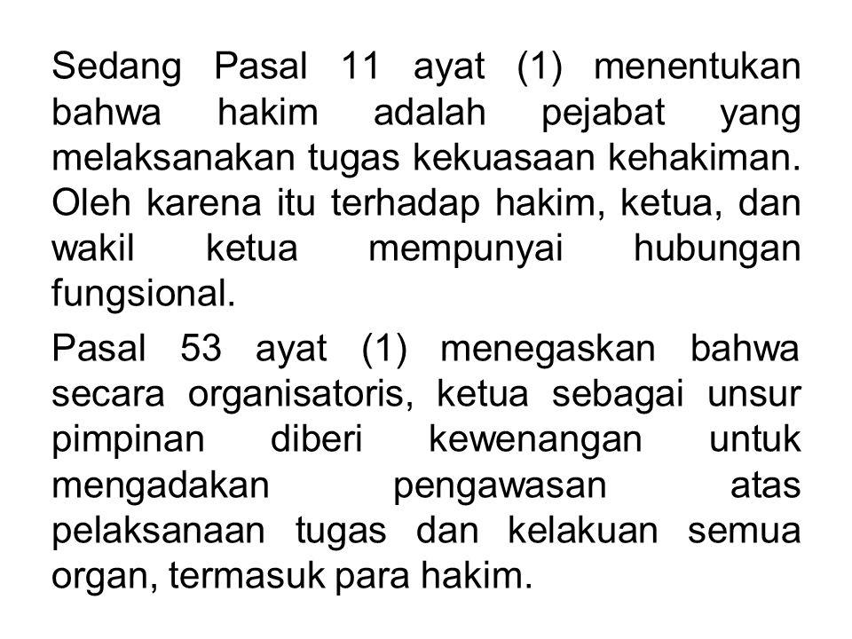 Sedang Pasal 11 ayat (1) menentukan bahwa hakim adalah pejabat yang melaksanakan tugas kekuasaan kehakiman. Oleh karena itu terhadap hakim, ketua, dan wakil ketua mempunyai hubungan fungsional.