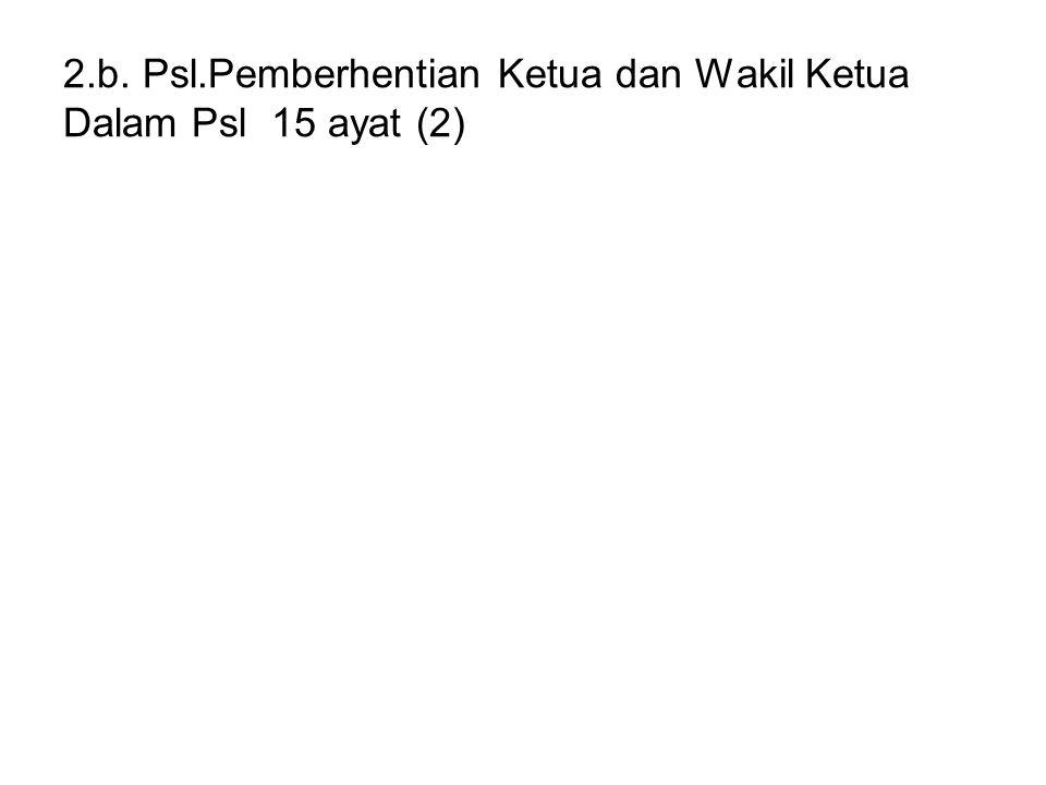 2.b. Psl.Pemberhentian Ketua dan Wakil Ketua Dalam Psl 15 ayat (2)