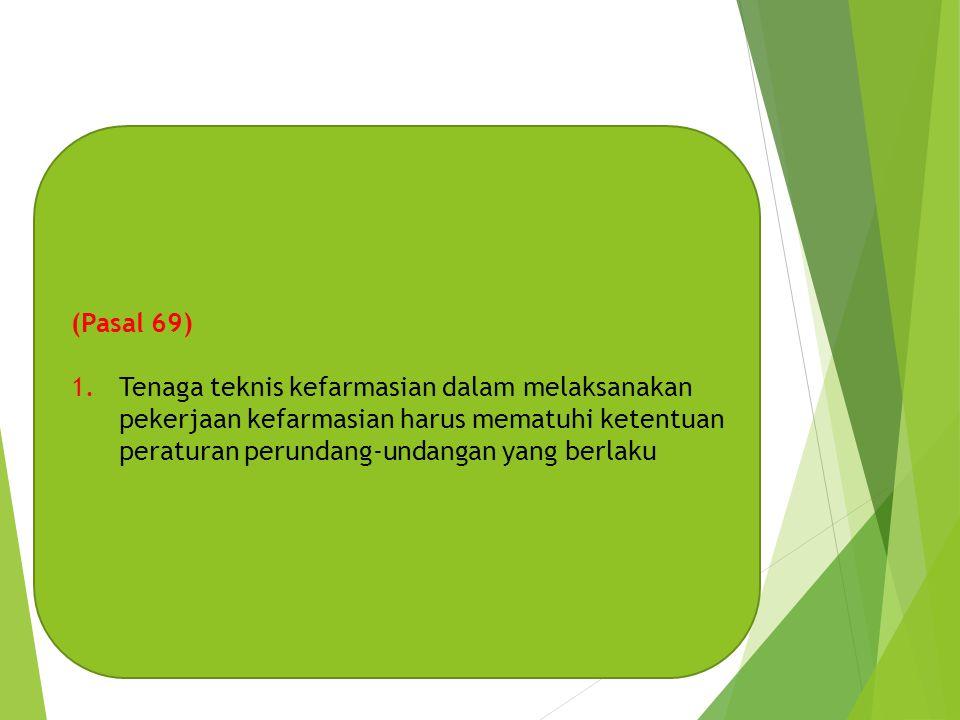 (Pasal 69) Tenaga teknis kefarmasian dalam melaksanakan pekerjaan kefarmasian harus mematuhi ketentuan peraturan perundang-undangan yang berlaku.