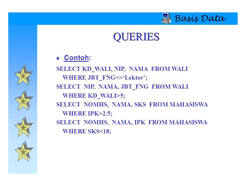 QUERIES Basis Data Contoh: SELECT KD_WALI, NIP, NAMA FROM WALI