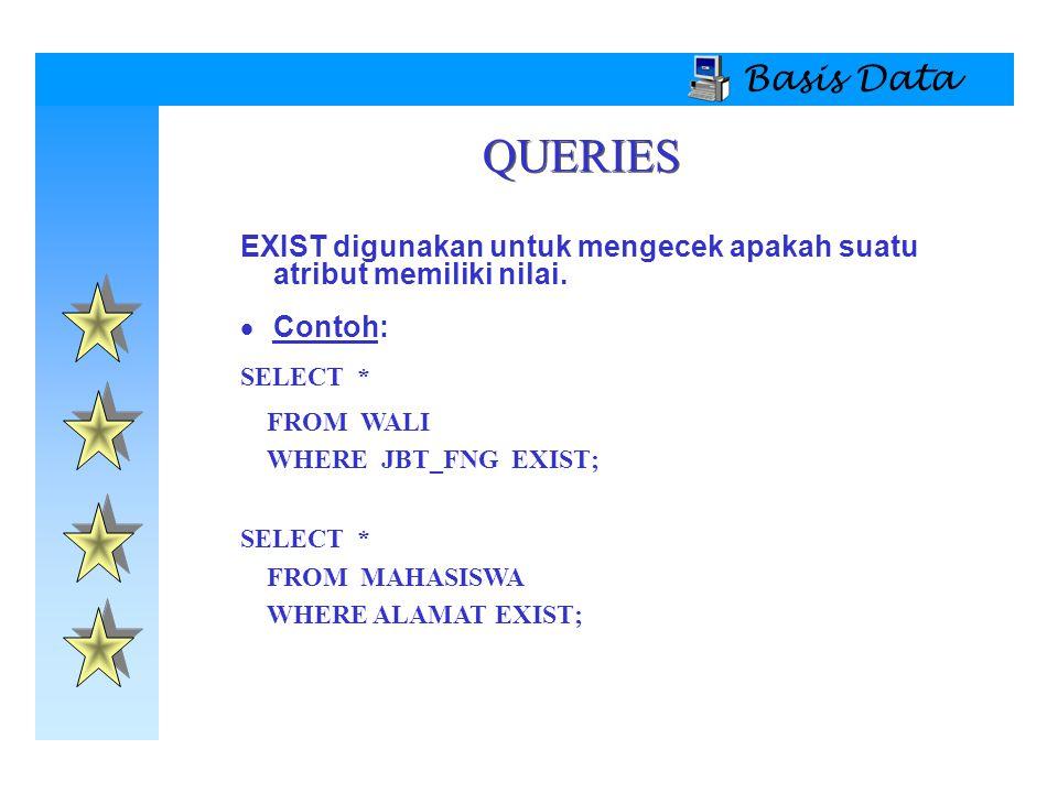Basis Data QUERIES. EXIST digunakan untuk mengecek apakah suatu atribut memiliki nilai. Contoh: SELECT *