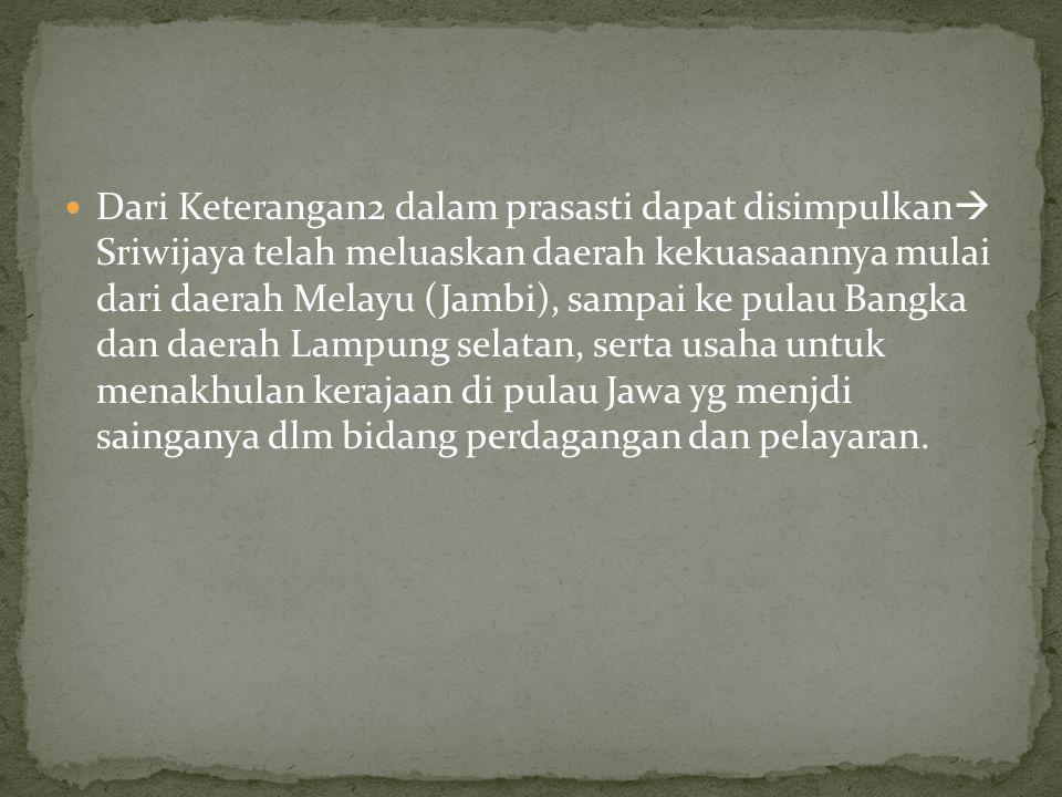 Dari Keterangan2 dalam prasasti dapat disimpulkan Sriwijaya telah meluaskan daerah kekuasaannya mulai dari daerah Melayu (Jambi), sampai ke pulau Bangka dan daerah Lampung selatan, serta usaha untuk menakhulan kerajaan di pulau Jawa yg menjdi sainganya dlm bidang perdagangan dan pelayaran.