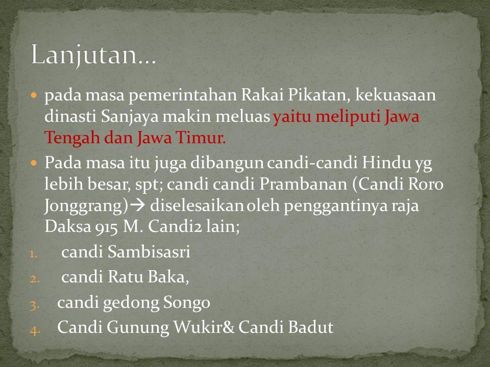 Lanjutan... pada masa pemerintahan Rakai Pikatan, kekuasaan dinasti Sanjaya makin meluas yaitu meliputi Jawa Tengah dan Jawa Timur.