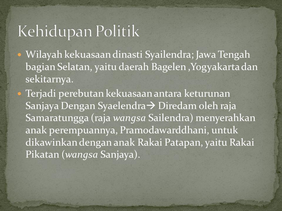 Kehidupan Politik Wilayah kekuasaan dinasti Syailendra; Jawa Tengah bagian Selatan, yaitu daerah Bagelen ,Yogyakarta dan sekitarnya.