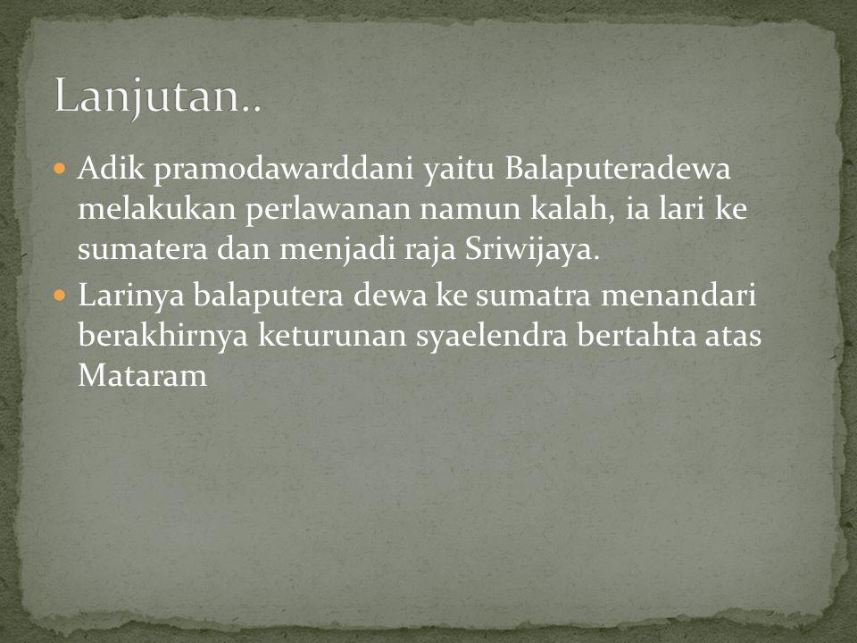 Lanjutan.. Adik pramodawarddani yaitu Balaputeradewa melakukan perlawanan namun kalah, ia lari ke sumatera dan menjadi raja Sriwijaya.