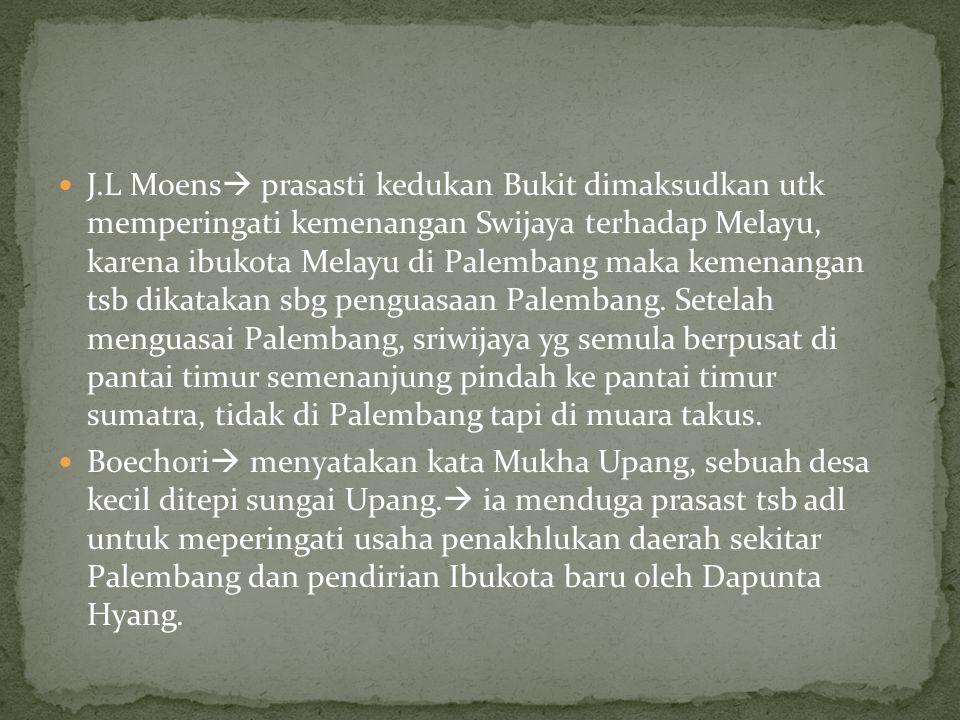 J.L Moens prasasti kedukan Bukit dimaksudkan utk memperingati kemenangan Swijaya terhadap Melayu, karena ibukota Melayu di Palembang maka kemenangan tsb dikatakan sbg penguasaan Palembang. Setelah menguasai Palembang, sriwijaya yg semula berpusat di pantai timur semenanjung pindah ke pantai timur sumatra, tidak di Palembang tapi di muara takus.