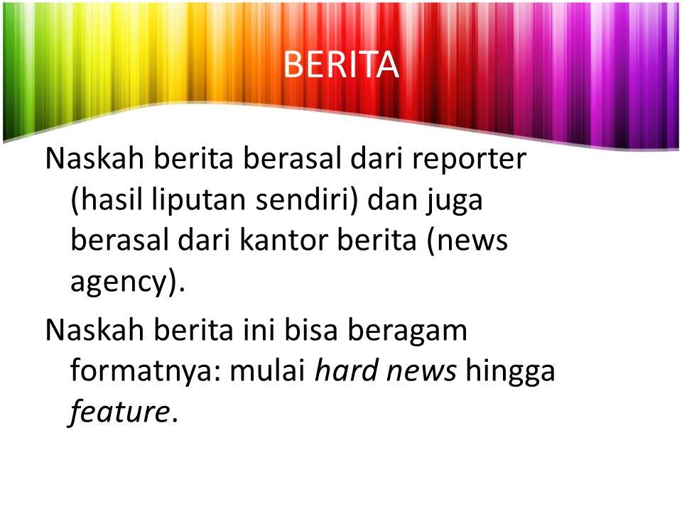 BERITA Naskah berita berasal dari reporter (hasil liputan sendiri) dan juga berasal dari kantor berita (news agency).