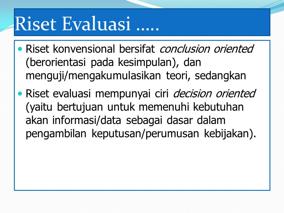 Riset Evaluasi ….. Riset konvensional bersifat conclusion oriented (berorientasi pada kesimpulan), dan menguji/mengakumulasikan teori, sedangkan.