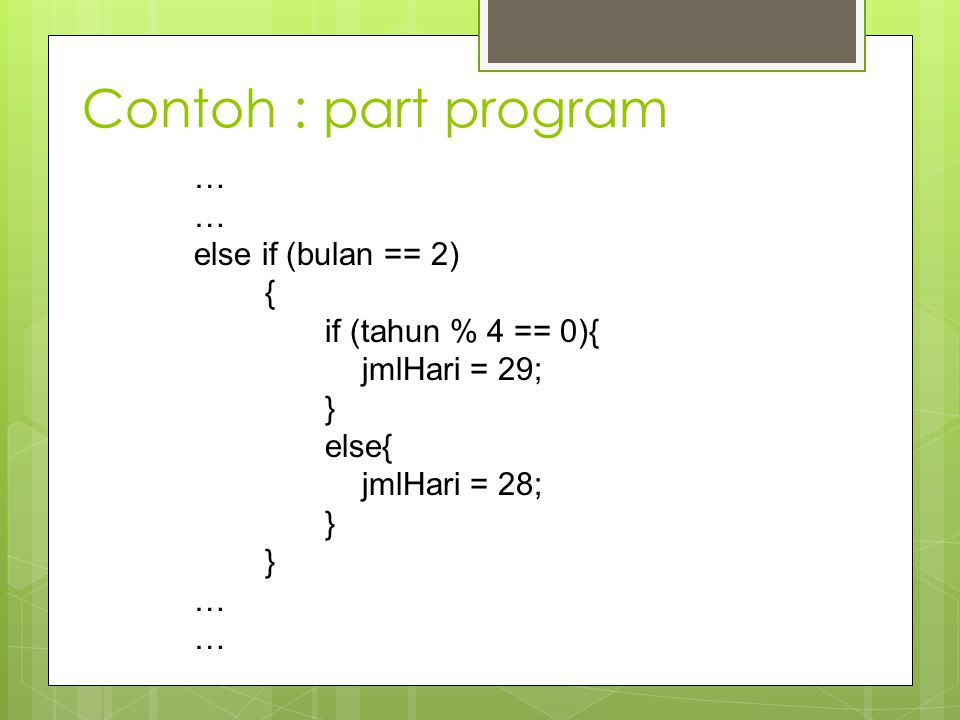Contoh : part program … else if (bulan == 2) { if (tahun % 4 == 0){