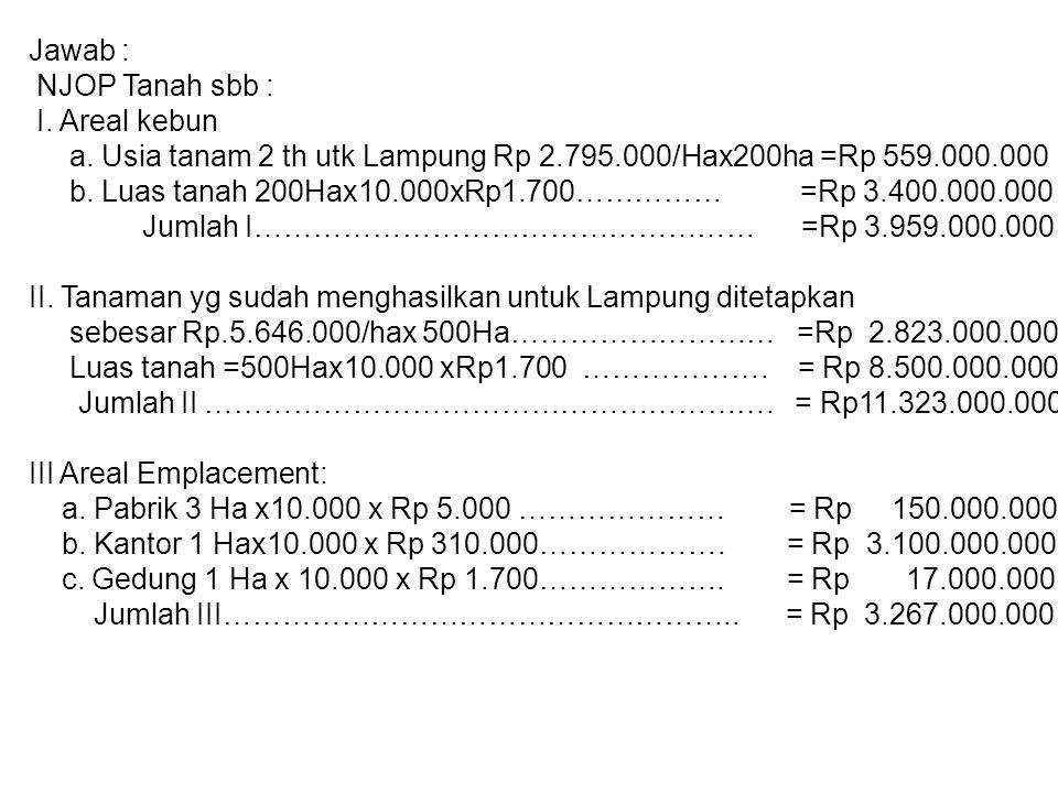 Jawab : NJOP Tanah sbb : I. Areal kebun. a. Usia tanam 2 th utk Lampung Rp 2.795.000/Hax200ha =Rp 559.000.000.