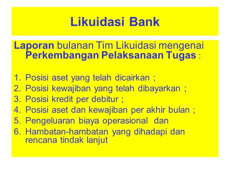 Likuidasi Bank Laporan bulanan Tim Likuidasi mengenai Perkembangan Pelaksanaan Tugas : Posisi aset yang telah dicairkan ;