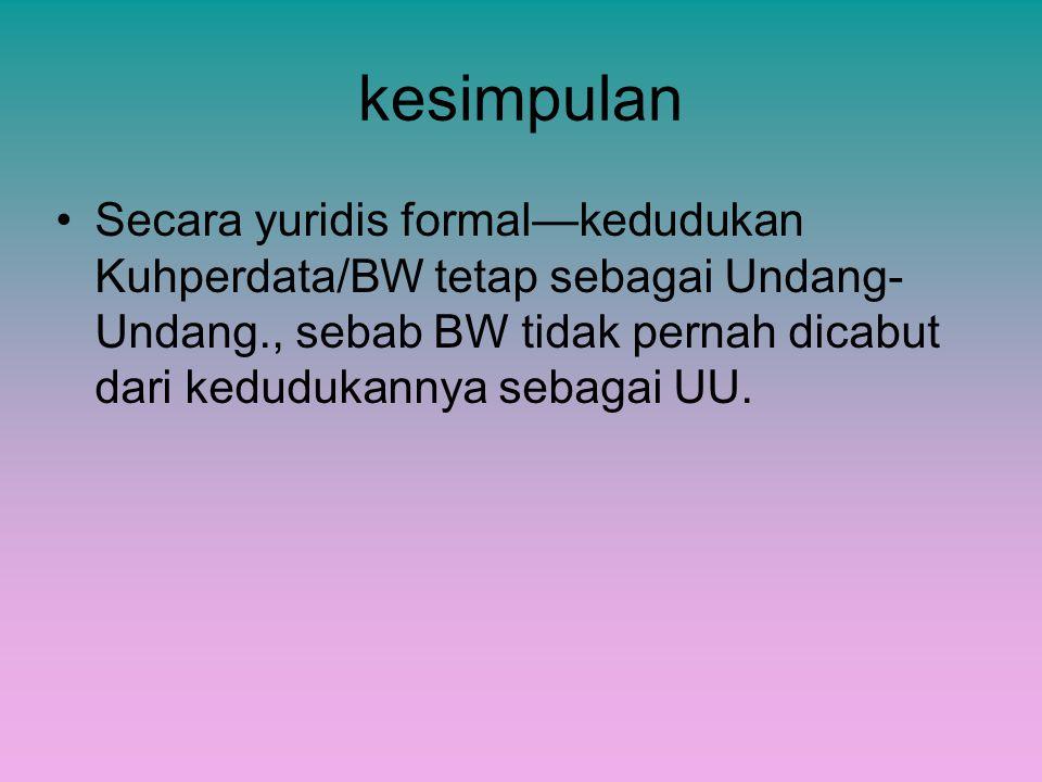 kesimpulan Secara yuridis formal—kedudukan Kuhperdata/BW tetap sebagai Undang-Undang., sebab BW tidak pernah dicabut dari kedudukannya sebagai UU.