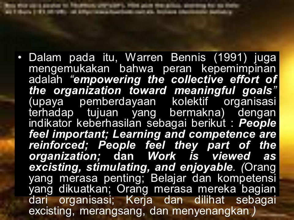 Dalam pada itu, Warren Bennis (1991) juga mengemukakan bahwa peran kepemimpinan adalah empowering the collective effort of the organization toward meaningful goals (upaya pemberdayaan kolektif organisasi terhadap tujuan yang bermakna) dengan indikator keberhasilan sebagai berikut : People feel important; Learning and competence are reinforced; People feel they part of the organization; dan Work is viewed as excisting, stimulating, and enjoyable.