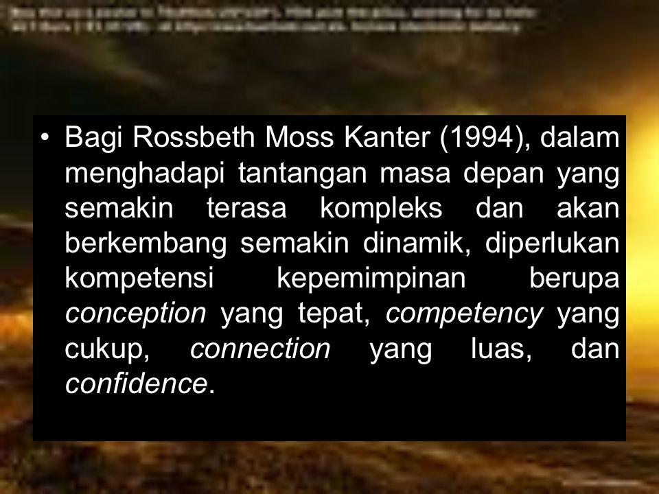 Bagi Rossbeth Moss Kanter (1994), dalam menghadapi tantangan masa depan yang semakin terasa kompleks dan akan berkembang semakin dinamik, diperlukan kompetensi kepemimpinan berupa conception yang tepat, competency yang cukup, connection yang luas, dan confidence.