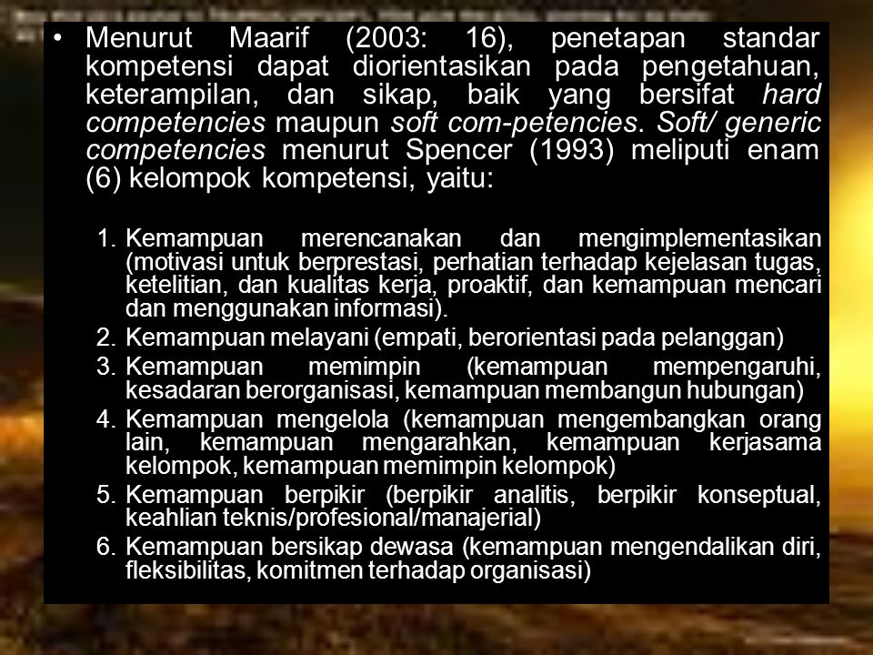 Menurut Maarif (2003: 16), penetapan standar kompetensi dapat diorientasikan pada pengetahuan, keterampilan, dan sikap, baik yang bersifat hard competencies maupun soft com-petencies. Soft/ generic competencies menurut Spencer (1993) meliputi enam (6) kelompok kompetensi, yaitu: