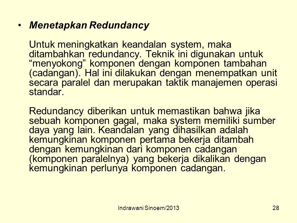 Menetapkan Redundancy Untuk meningkatkan keandalan system, maka ditambahkan redundancy. Teknik ini digunakan untuk menyokong komponen dengan komponen tambahan (cadangan). Hal ini dilakukan dengan menempatkan unit secara paralel dan merupakan taktik manajemen operasi standar. Redundancy diberikan untuk memastikan bahwa jika sebuah komponen gagal, maka system memiliki sumber daya yang lain. Keandalan yang dihasilkan adalah kemungkinan komponen pertama bekerja ditambah dengan kemungkinan dari komponen cadangan (komponen paralelnya) yang bekerja dikalikan dengan kemungkinan perlunya komponen cadangan.